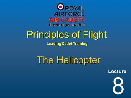Lecture Leading Cadet Training Principles of Flight 8 The Helicopter.