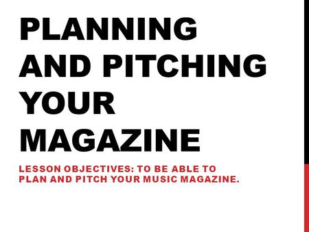 PLANNING AND PITCHING YOUR MAGAZINE LESSON OBJECTIVES: TO BE ABLE TO PLAN AND PITCH YOUR MUSIC MAGAZINE.
