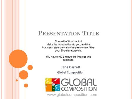 P RESENTATION T ITLE Jane Garrett Global Composition www.globalcomposition.com Create the Wow! factor! Make the introductions to you, and the business,