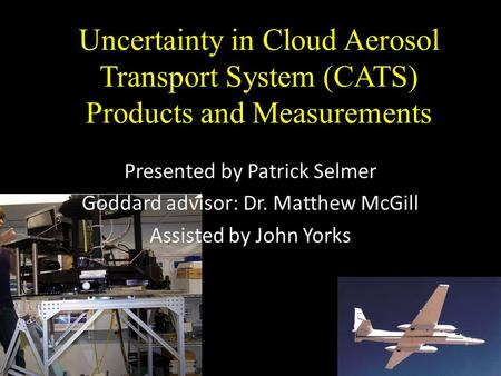 Uncertainty in Cloud Aerosol Transport System (CATS) Products and Measurements Presented by Patrick Selmer Goddard advisor: Dr. Matthew McGill Assisted.
