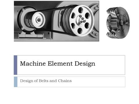 Machine Element Design Design of Belts and Chains.