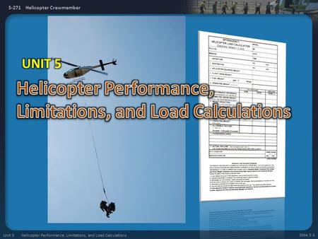 S-271 Helicopter Crewmember Slide 5-1 Unit 5 Helicopter Performance, Limitations, and Load Calculations.