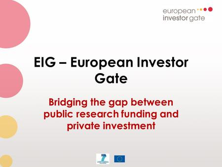 EIG – European Investor Gate Bridging the gap between public research funding and private investment.