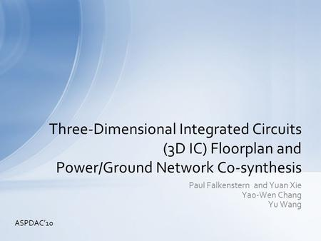 Paul Falkenstern and Yuan Xie Yao-Wen Chang Yu Wang Three-Dimensional Integrated Circuits (3D IC) Floorplan and Power/Ground Network Co-synthesis ASPDAC'10.