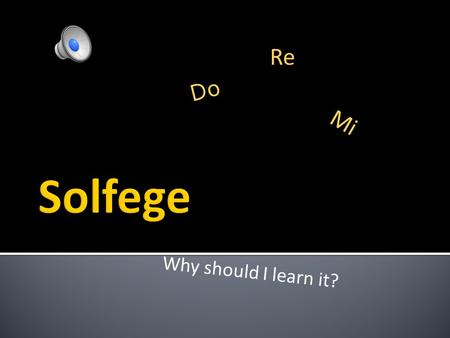 Why should I learn it? Do Re Mi Solfege helps you learn to sing music without hearing the tune played first. develops inner hearing.Solfege.