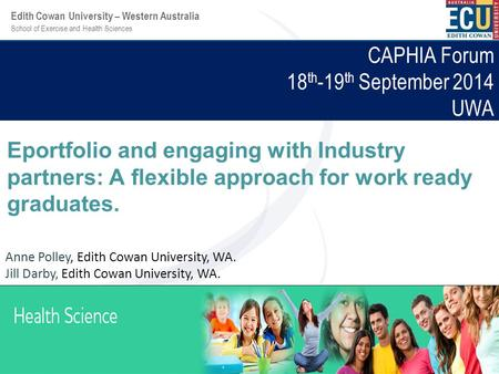 School of Exercise and Health Sciences Edith Cowan University – Western Australia CAPHIA Forum 18 th -19 th September 2014 UWA Eportfolio and engaging.