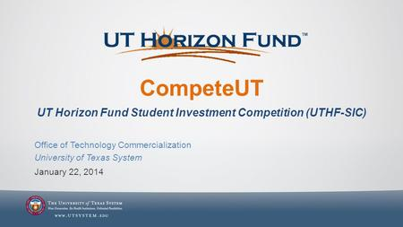 CompeteUT UT Horizon Fund Student Investment Competition (UTHF-SIC) January 22, 2014 Office of Technology Commercialization University of Texas System.