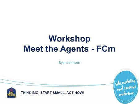 THINK BIG, START SMALL, ACT NOW! Workshop Meet the Agents - FCm Ryan Johnson.