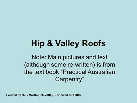 "Hip & Valley Roofs Note: Main pictures and text (although some re-written) is from the text book ""Practical Australian Carpentry"" Created by M. S. Martin."