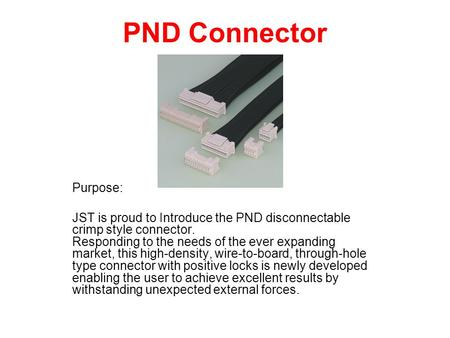 PND Connector Purpose: JST is proud to Introduce the PND disconnectable crimp style connector. Responding to the needs of the ever expanding market, this.