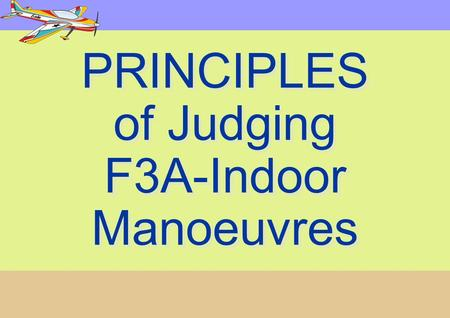 PRINCIPLES of Judging F3A-Indoor Manoeuvres PRINCIPLES of Judging F3A-Indoor Manoeuvres.