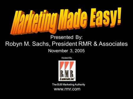 Presented By: Robyn M. Sachs, President RMR & Associates November 3, 2005 Hosted By... The B 2 B Marketing Authority www.rmr.com.