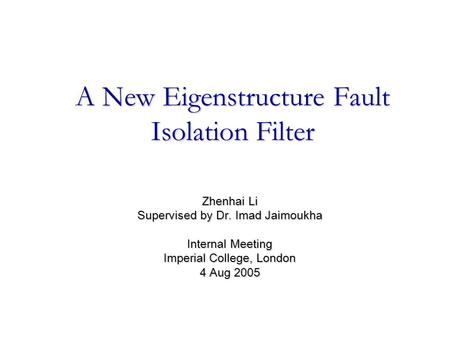 A New Eigenstructure Fault Isolation Filter Zhenhai Li Supervised by Dr. Imad Jaimoukha Internal Meeting Imperial College, London 4 Aug 2005.