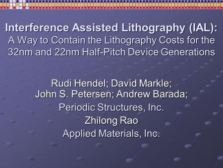 Interference Assisted Lithography (IAL): A Way to Contain the Lithography Costs for the 32nm and 22nm Half-Pitch Device Generations Rudi Hendel; David.