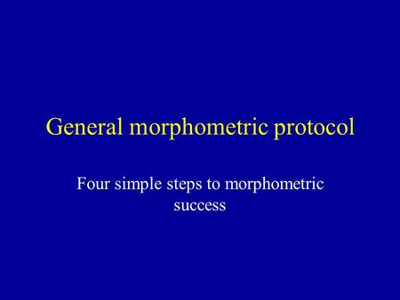 General morphometric protocol Four simple steps to morphometric success.