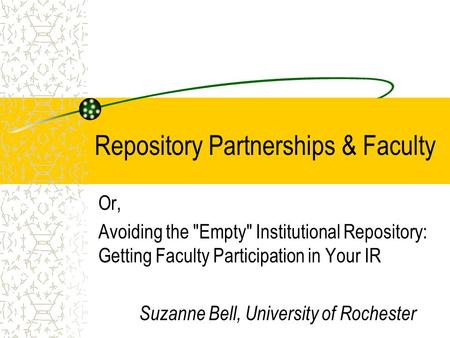 Repository Partnerships & Faculty Or, Avoiding the Empty Institutional Repository: Getting Faculty Participation in Your IR Suzanne Bell, University.