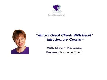 """Attract Great Clients With Heart"" - Introductory Course – With Alisoun Mackenzie Business Trainer & Coach."
