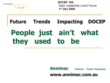 Future Trends Impacting DOCEP People just ain't what they used to be Annimac Futurist Trend Forecaster www.annimac.com.au DOCEP WA Team Leadership Lunch.