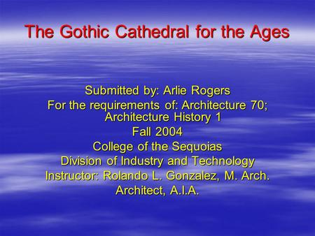 The Gothic Cathedral for the Ages Submitted by: Arlie Rogers For the requirements of: Architecture 70; Architecture History 1 Fall 2004 College of the.
