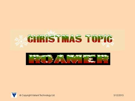 5/12/2015  Copyright Valiant Technology Ltd. 5/12/2015  Copyright Valiant Technology Ltd Christmas Topic It's almost Christmas and Roamer is really.