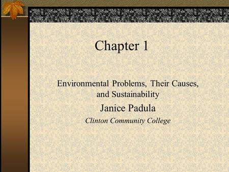 Chapter 1 Environmental Problems, Their Causes, and Sustainability Janice Padula Clinton Community College.