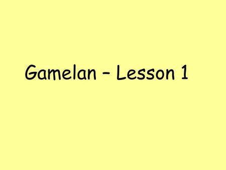 Gamelan – Lesson 1. Learning Objectives Investigate the Gamelan orchestra and its instruments and the scales they use Develop understanding of the origins.