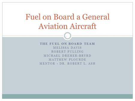 THE FUEL ON BOARD TEAM MELISSA DAVIS ROBERT FULLING MICHAEL DREHER-BRYRD MATTHEW PLOURDE MENTOR - DR. ROBERT L. ASH Fuel on Board a General Aviation Aircraft.