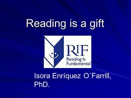 Reading is a gift Reading is a gift Isora Enríquez O´Farrill, PhD.