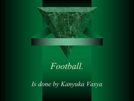 Football. Is done by Kanyuka Vasya. Football Almost every boy played football or watched a football match. This game is one of the most popular among.