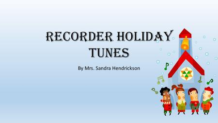 Recorder Holiday Tunes By Mrs. Sandra Hendrickson.