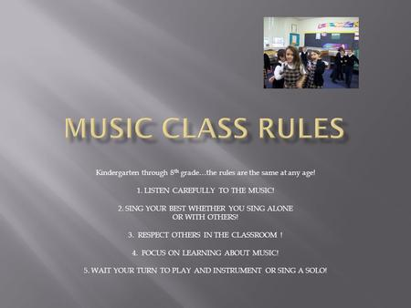 Kindergarten through 8 th grade…the rules are the same at any age! 1. LISTEN CAREFULLY TO THE MUSIC! 2. SING YOUR BEST WHETHER YOU SING ALONE OR WITH OTHERS!