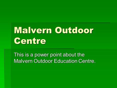 Malvern Outdoor Centre This is a power point about the Malvern Outdoor Education Centre.