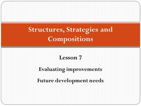 Structures, Strategies and Compositions Lesson 7 Evaluating improvements Future development needs.