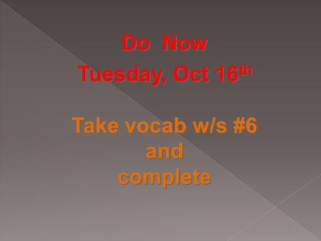 Do Now Tuesday, Oct 16 th Take vocab w/s #6 and complete Do Now Tuesday, Oct 16 th Take vocab w/s #6 and complete.