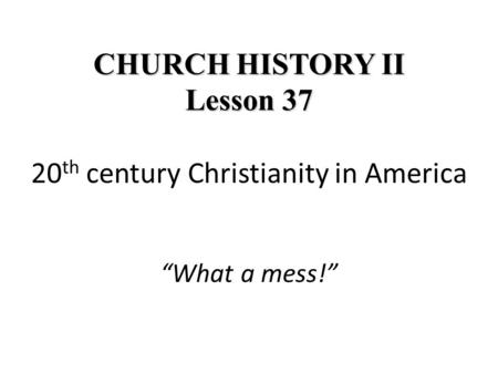 "CHURCH HISTORY II Lesson 37 CHURCH HISTORY II Lesson 37 20 th century Christianity in America ""What a mess!"""