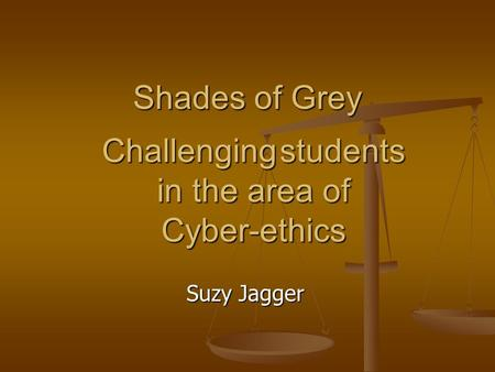 Shades of Grey Suzy Jagger Challenging students in the area of Cyber-ethics.