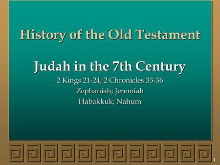 1 History of the Old Testament Judah in the 7th Century 2 Kings 21-24; 2 Chronicles 33-36 Zephaniah; Jeremiah Habakkuk; Nahum.