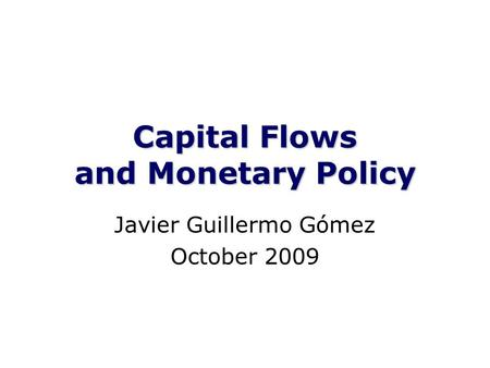 Capital Flows and Monetary Policy Javier Guillermo Gómez October 2009.