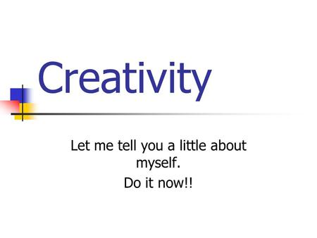 Creativity Let me tell you a little about myself. Do it now!!