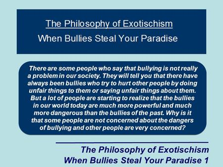 The Philosophy of Exotischism When Bullies Steal Your Paradise 1 There are some people who say that bullying is not really a problem in our society. They.