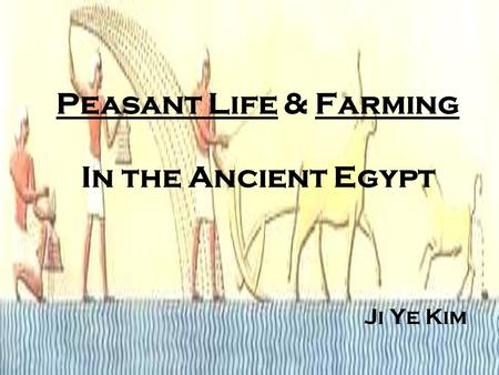Peasant Life & Farming In the Ancient Egypt Ji Ye Kim.