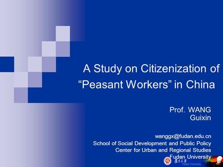 "A Study on Citizenization of ""Peasant Workers"" in China Prof. WANG Guixin School of Social Development and Public Policy Center for."