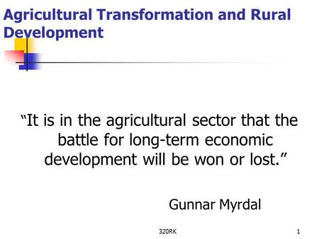 "320RK1 Agricultural Transformation and Rural Development "" It is in the agricultural sector that the battle for long-term economic development will be."