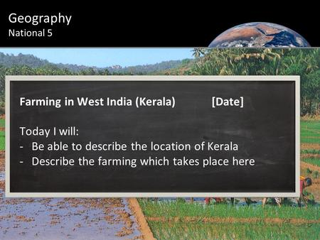 Farming in West India (Kerala)[Date] Today I will: -Be able to describe the location of Kerala -Describe the farming which takes place here Geography National.