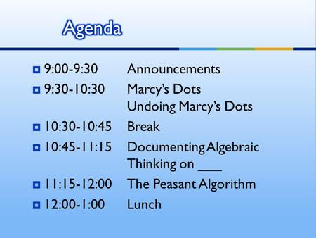  9:00-9:30Announcements  9:30-10:30Marcy's Dots Undoing Marcy's Dots  10:30-10:45Break  10:45-11:15Documenting Algebraic Thinking on ___  11:15-12:00The.