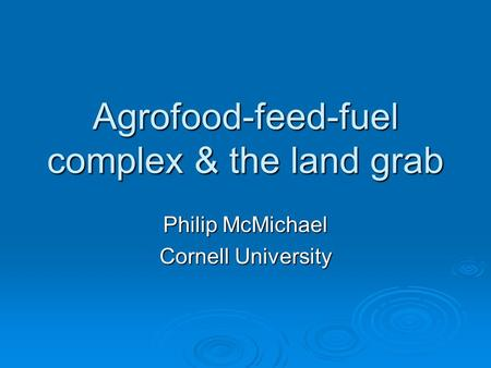 Agrofood-feed-fuel complex & the land grab Philip McMichael Cornell University.
