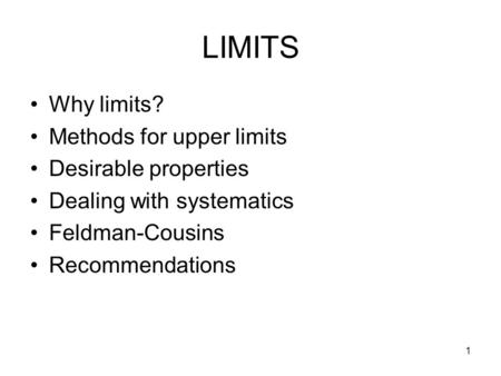 1 LIMITS Why limits? Methods for upper limits Desirable properties Dealing with systematics Feldman-Cousins Recommendations.
