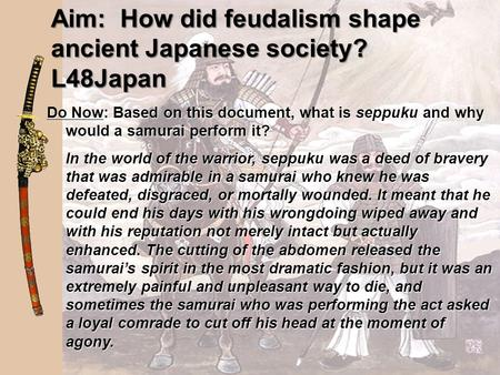 Aim: How did feudalism shape ancient Japanese society? L48Japan Do Now: Based on this document, what is seppuku and why would a samurai perform it? In.
