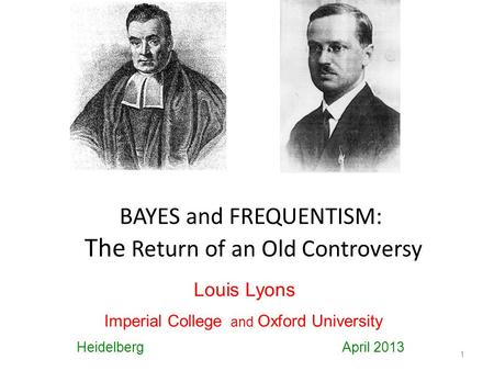 BAYES and FREQUENTISM: The Return of an Old Controversy 1 Louis Lyons Imperial College and Oxford University Heidelberg April 2013.