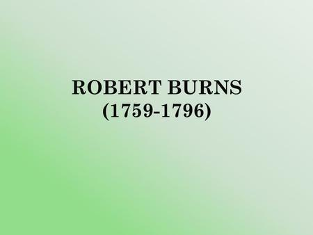 ROBERT BURNS (1759-1796). Robert Burns was the most democratic poet of the 18 th century. His birthday is celebrated in Scotland as a national holiday.